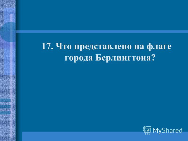 17. Что представлено на флаге города Берлингтона?