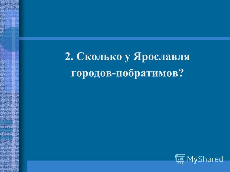 2. Сколько у Ярославля городов-побратимов?