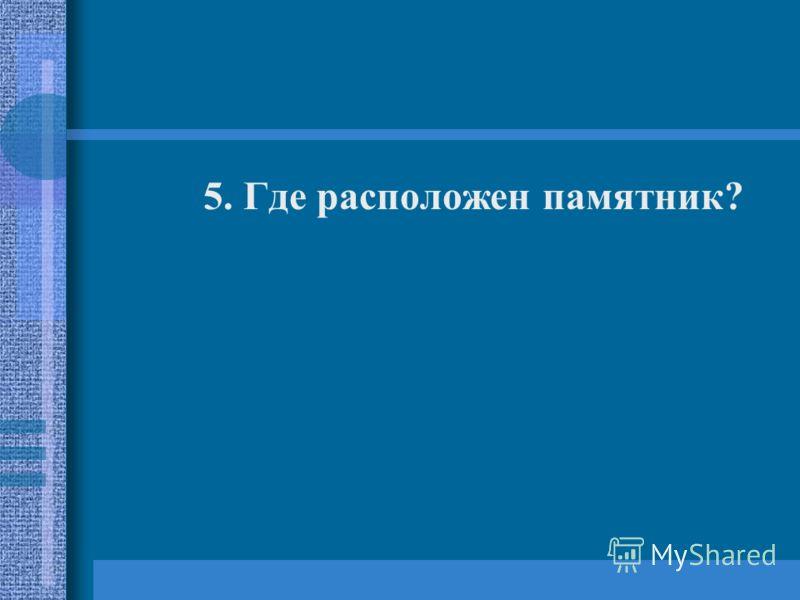 5. Где расположен памятник?