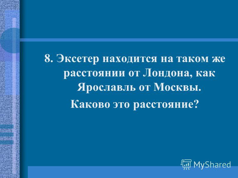 8. Эксетер находится на таком же расстоянии от Лондона, как Ярославль от Москвы. Каково это расстояние?
