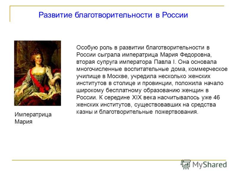 Развитие благотворительности в России Императрица Мария Особую роль в развитии благотворительности в России сыграла императрица Мария Федоровна, вторая супруга императора Павла I. Она основала многочисленные воспитательные дома, коммерческое училище