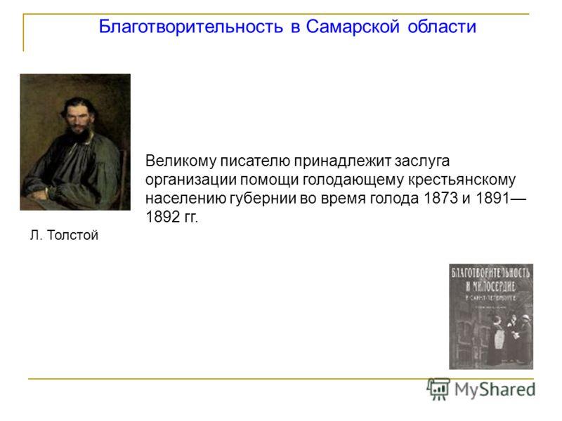 Благотворительность в Самарской области Л. Толстой Великому писателю принадлежит заслуга организации помощи голодающему крестьянскому населению губернии во время голода 1873 и 1891 1892 гг.