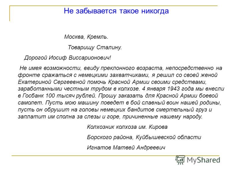 Не забывается такое никогда Москва, Кремль. Товарищу Сталину. Дорогой Иосиф Виссарионович! Не имея возможности, ввиду преклонного возраста, непосредственно на фронте сражаться с немецкими захватчиками, я решил со своей женой Екатериной Сергеевной пом
