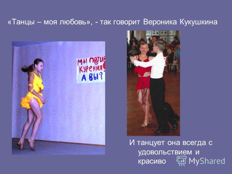 «Танцы – моя любовь», - так говорит Вероника Кукушкина И танцует она всегда с удовольствием и красиво