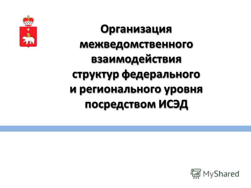Организация межведомственного взаимодействия структур федерального и регионального уровня посредством ИСЭД Организация межведомственного взаимодействия структур федерального и регионального уровня посредством ИСЭД
