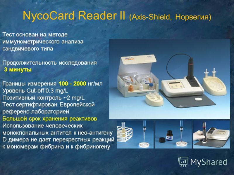NycoCard Reader II (Axis-Shield, Норвегия) Тест основан на методе иммунометрического анализа сэндвичевого типа Продолжительность исследования 3 минуты Границы измерения 100 - 2000 нг/мл Уровень Cut-off 0.3 mg/L Позитивный контроль ~2 mg/L Тест сертиф