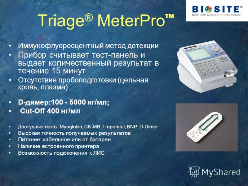 Triage ® MeterPro Иммунофлуоресцентный метод детекции Прибор считывает тест-панель и выдает количественный результат в течение 15 минут Отсутствие пробоподготовки (цельная кровь, плазма) D-димер:100 - 5000 нг/мл; Cut-Off 400 нг/мл Доступные тесты: My