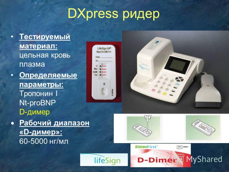Тестируемый материал: цельная кровь плазма Определяемые параметры: Тропонин I Nt-proBNP D-димер Рабочий диапазон «D-димер»: 60-5000 нг/мл DXpress ридер