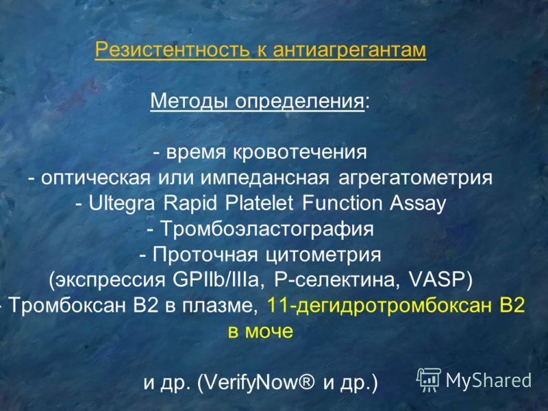 Резистентность к антиагрегантам Методы определения: - время кровотечения - оптическая или импедансная агрегатометрия - Ultegra Rapid Platelet Function Assay - Тромбоэластография - Проточная цитометрия (экспрессия GPIIb/IIIa, P-селектина, VASP) - Тром
