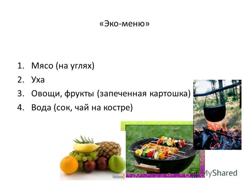 «Эко-меню» 1.Мясо (на углях) 2.Уха 3.Овощи, фрукты (запеченная картошка) 4.Вода (сок, чай на костре)