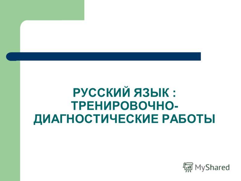 РУССКИЙ ЯЗЫК : ТРЕНИРОВОЧНО- ДИАГНОСТИЧЕСКИЕ РАБОТЫ