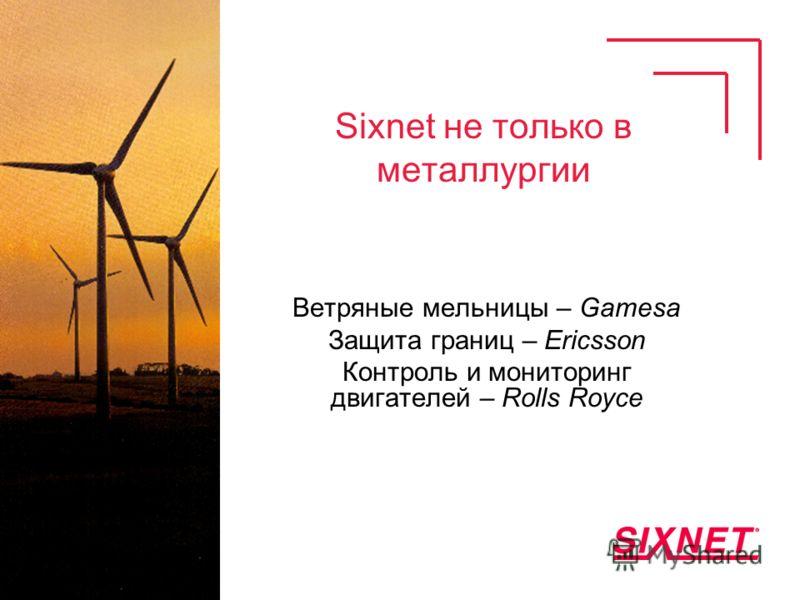 Sixnet не только в металлургии Ветряные мельницы – Gamesa Защита границ – Ericsson Контроль и мониторинг двигателей – Rolls Royce