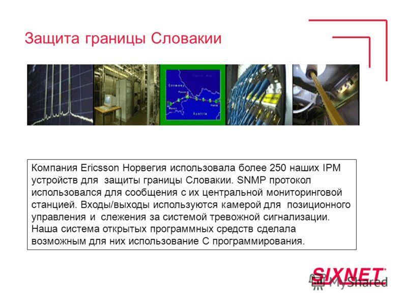 Защита границы Словакии Компания Ericsson Норвегия использовала более 250 наших IPM устройств для защиты границы Словакии. SNMP протокол использовался для сообщения с их центральной мониторинговой станцией. Входы/выходы используются камерой для позиц