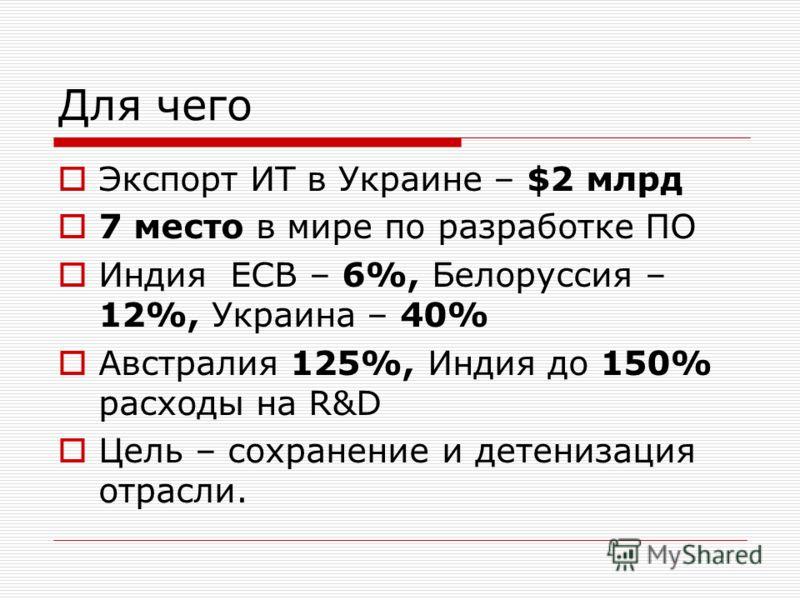 Для чего Экспорт ИТ в Украине – $2 млрд 7 место в мире по разработке ПО Индия ЕСВ – 6%, Белоруссия – 12%, Украина – 40% Австралия 125%, Индия до 150% расходы на R&D Цель – сохранение и детенизация отрасли.