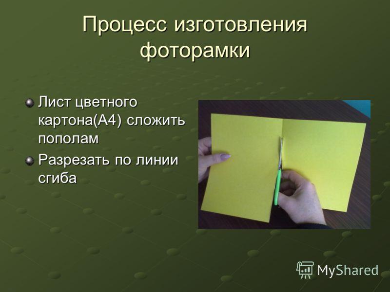 Процесс изготовления фоторамки Лист цветного картона(А4) сложить пополам Разрезать по линии сгиба