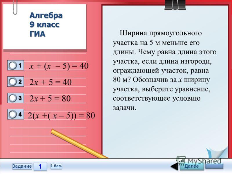 1 1 Задание Ширина прямоугольного участка на 5 м меньше его длины. Чему равна длина этого участка, если длина изгороди, ограждающей участок, равна 80 м? Обозначив за x ширину участка, выберите уравнение, соответствующее условию задачи. х + (х – 5) =