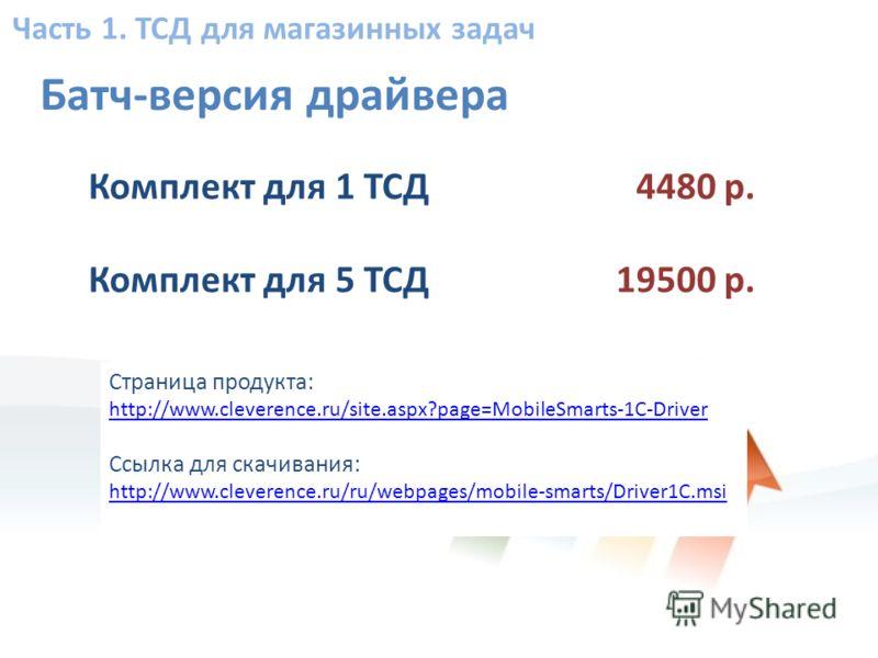 Часть 1. ТСД для магазинных задач Страница продукта: http://www.cleverence.ru/site.aspx?page=MobileSmarts-1C-Driver Ссылка для скачивания: http://www.cleverence.ru/ru/webpages/mobile-smarts/Driver1C.msi Батч-версия драйвера Комплект для 1 ТСД Комплек