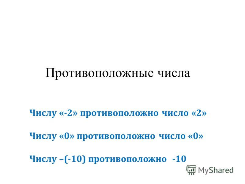 Противоположные числа Числу «-2» противоположно число «2» Числу «0» противоположно число «0» Числу –(-10) противоположно -10