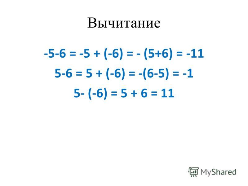 Вычитание -5-6 = -5 + (-6) = - (5+6) = -11 5-6 = 5 + (-6) = -(6-5) = -1 5- (-6) = 5 + 6 = 11