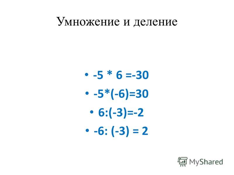Умножение и деление -5 * 6 =-30 -5*(-6)=30 6:(-3)=-2 -6: (-3) = 2