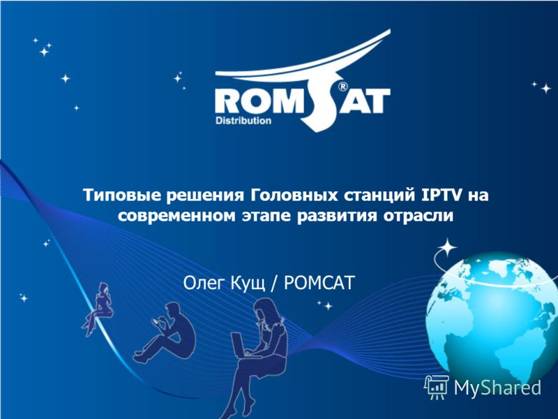 Олег Кущ / РОМСАТ Типовые решения Головных станций IPTV на современном этапе развития отрасли