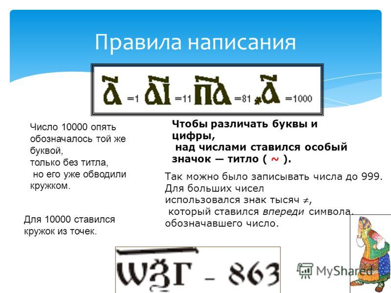 Правила написания Так можно было записывать числа до 999. Для больших чисел использовался знак тысяч, который ставился впереди символа, обозначавшего число. Чтобы различать буквы и цифры, над числами ставился особый значок титло ( ~ ). Число 10000 оп