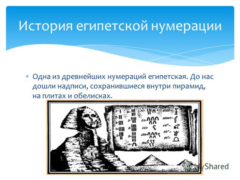 Одна из древнейших нумераций египетская. До нас дошли надписи, сохранившиеся внутри пирамид, на плитах и обелисках. История египетской нумерации