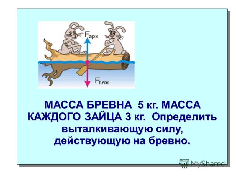 МАССА БРЕВНА 5 кг. МАССА КАЖДОГО ЗАЙЦА 3 кг. Определить выталкивающую силу, действующую на бревно.