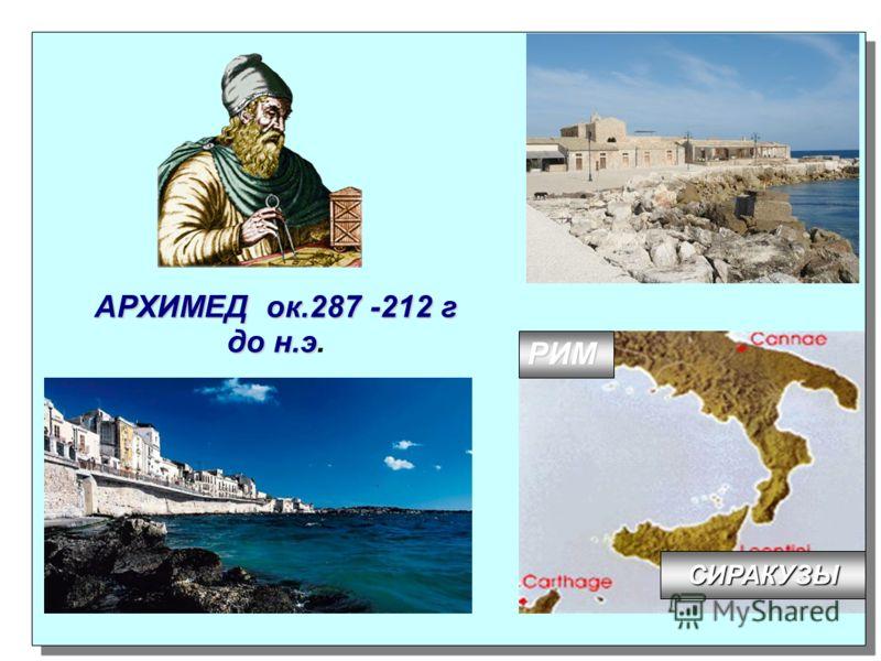 АРХИМЕД ок.287 -212 г до н.э АРХИМЕД ок.287 -212 г до н.э. СИРАКУЗЫ РИМ
