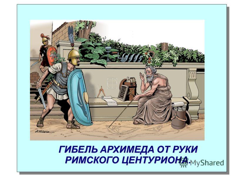ГИБЕЛЬ АРХИМЕДА ОТ РУКИ РИМСКОГО ЦЕНТУРИОНА ГИБЕЛЬ АРХИМЕДА ОТ РУКИ РИМСКОГО ЦЕНТУРИОНА.
