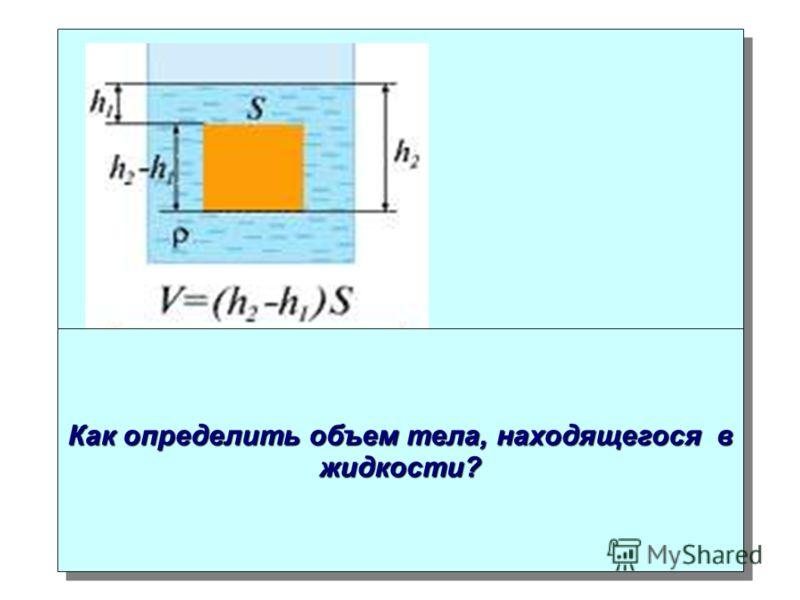 Как определить объем тела, находящегося в жидкости?