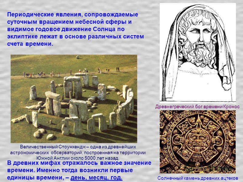 Солнечный камень древних ацтеков Древнегреческий бог времени Кронос В древних мифах отражалось важное значение времени. Именно тогда возникли первые единицы времени, – день, месяц, год. Периодические явления, сопровождаемые суточным вращением небесно