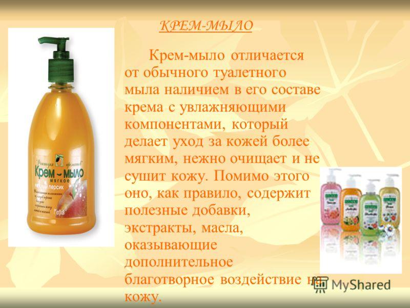 КРЕМ-МЫЛО Крем-мыло отличается от обычного туалетного мыла наличием в его составе крема с увлажняющими компонентами, который делает уход за кожей более мягким, нежно очищает и не сушит кожу. Помимо этого оно, как правило, содержит полезные добавки, э