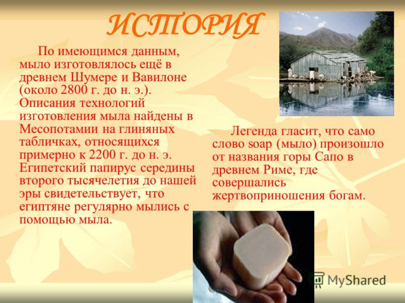 ИСТОРИЯ По имеющимся данным, мыло изготовлялось ещё в древнем Шумере и Вавилоне (около 2800 г. до н. э.). Описания технологий изготовления мыла найдены в Месопотамии на глиняных табличках, относящихся примерно к 2200 г. до н. э. Египетский папирус се