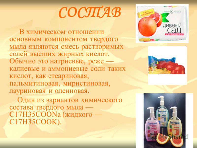 СОСТАВ В химическом отношении основным компонентом твердого мыла являются смесь растворимых солей высших жирных кислот. Обычно это натриевые, реже калиевые и аммониевые соли таких кислот, как стеариновая, пальмитиновая, миристиновая, лауриновая и оле