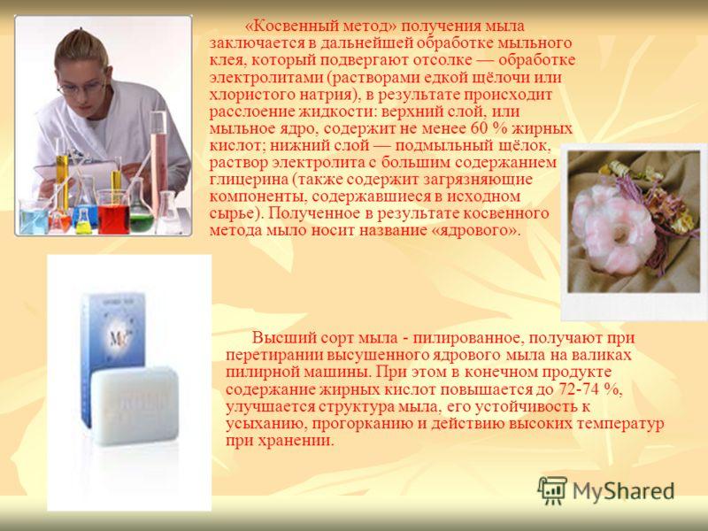 «Косвенный метод» получения мыла заключается в дальнейшей обработке мыльного клея, который подвергают отсолке обработке электролитами (растворами едкой щёлочи или хлористого натрия), в результате происходит расслоение жидкости: верхний слой, или мыль