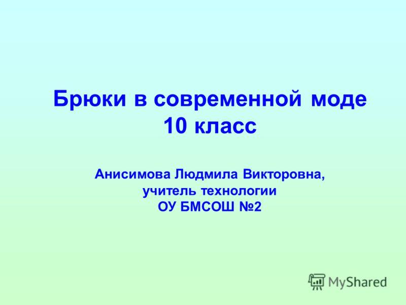 Брюки в современной моде 10 класс Анисимова Людмила Викторовна, учитель технологии ОУ БМСОШ 2