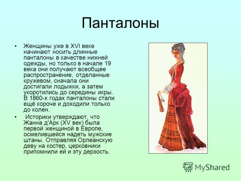 Панталоны Женщины уже в XVI веке начинают носить длинные панталоны в качестве нижней одежды, но только в начале 19 века они получают всеобщее распространение, отделанные кружевом, сначала они достигали лодыжки, а затем укоротились до середины икры. В