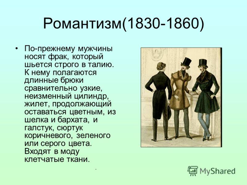 Романтизм(1830-1860) По-прежнему мужчины носят фрак, который шьется строго в талию. К нему полагаются длинные брюки сравнительно узкие, неизменный цилиндр, жилет, продолжающий оставаться цветным, из шелка и бархата, и галстук, сюртук коричневого, зел