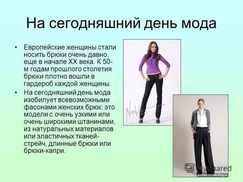 На сегодняшний день мода Европейские женщины стали носить брюки очень давно, еще в начале ХХ века. К 50- м годам прошлого столетия брюки плотно вошли в гардероб каждой женщины. На сегодняшний день мода изобилует всевозможными фасонами женских брюк: э
