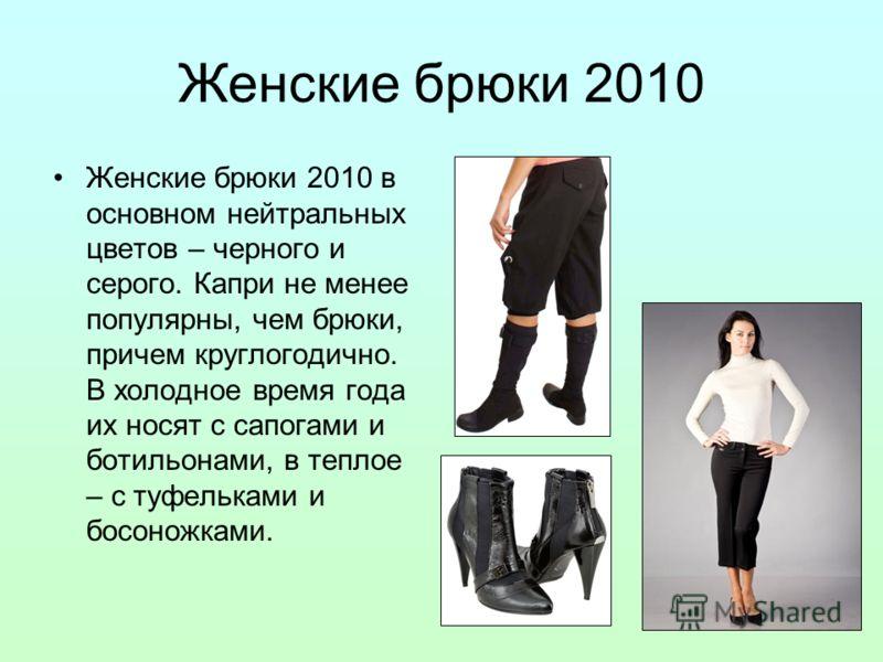 Женские брюки 2010 Женские брюки 2010 в основном нейтральных цветов – черного и серого. Капри не менее популярны, чем брюки, причем круглогодично. В холодное время года их носят с сапогами и ботильонами, в теплое – с туфельками и босоножками.