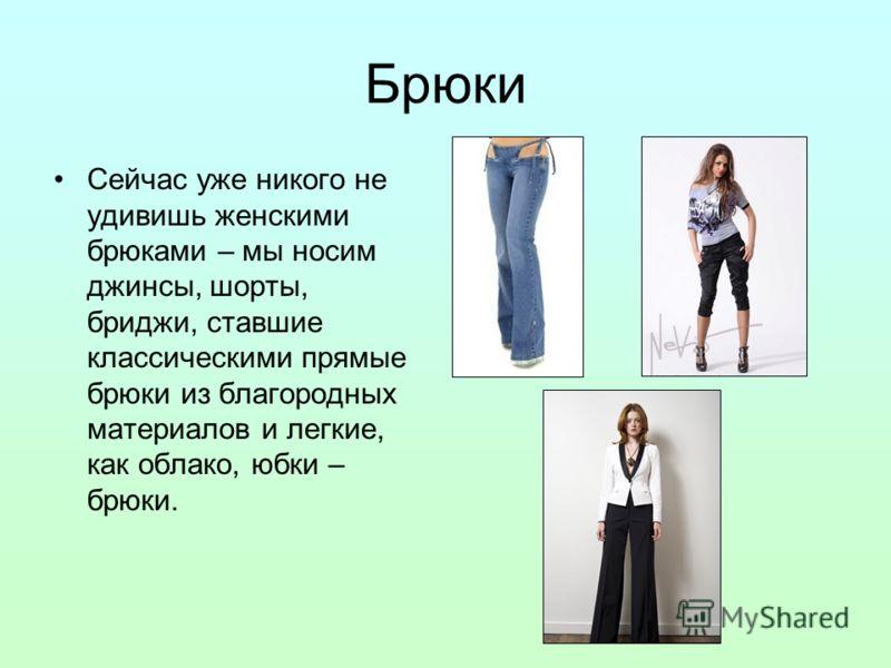 Брюки Сейчас уже никого не удивишь женскими брюками – мы носим джинсы, шорты, бриджи, ставшие классическими прямые брюки из благородных материалов и легкие, как облако, юбки – брюки.