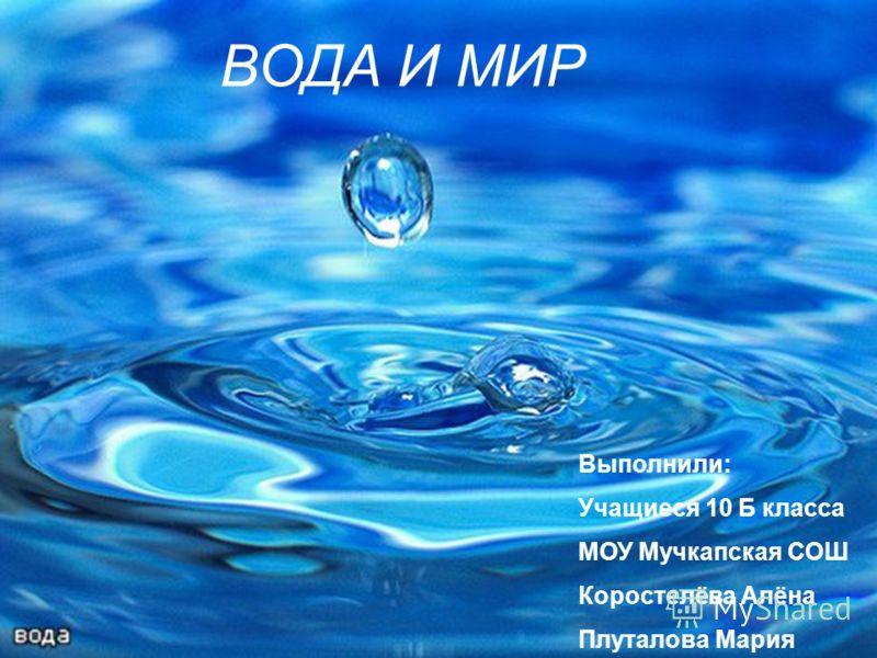 ВОДА И МИР Выполнили: Учащиеся 10 Б класса МОУ Мучкапская СОШ Коростелёва Алёна Плуталова Мария