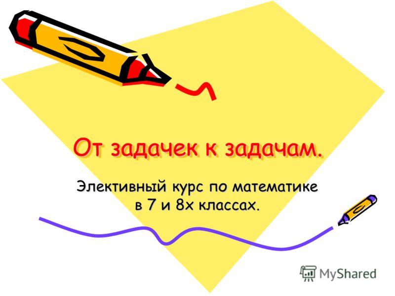 От задачек к задачам. Элективный курс по математике в 7 и 8х классах.