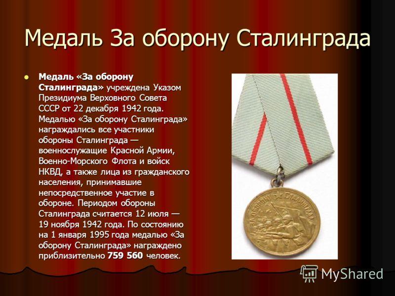 Медаль За оборону Сталинграда Медаль «За оборону Сталинграда» учреждена Указом Президиума Верховного Совета СССР от 22 декабря 1942 года. Медалью «За оборону Сталинграда» награждались все участники обороны Сталинграда военнослужащие Красной Армии, Во