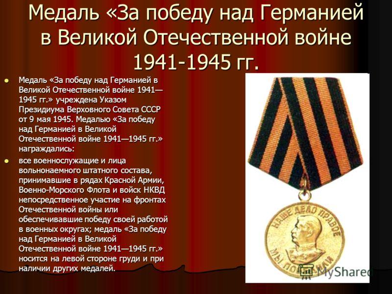 Медаль «За победу над Германией в Великой Отечественной войне 1941-1945 гг. Медаль «За победу над Германией в Великой Отечественной войне 1941 1945 гг.» учреждена Указом Президиума Верховного Совета СССР от 9 мая 1945. Медалью «За победу над Германие