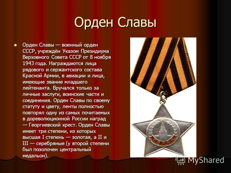 Орден Славы Орден Славы военный орден СССР, учреждён Указом Президиума Верховного Совета СССР от 8 ноября 1943 года. Награждаются лица рядового и сержантского состава Красной Армии, в авиации и лица, имеющие звание младшего лейтенанта. Вручался тольк