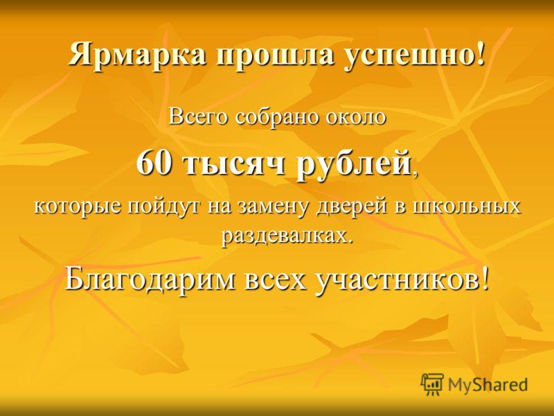 Ярмарка прошла успешно! Всего собрано около 60 тысяч рублей, которые пойдут на замену дверей в школьных раздевалках. Благодарим всех участников!