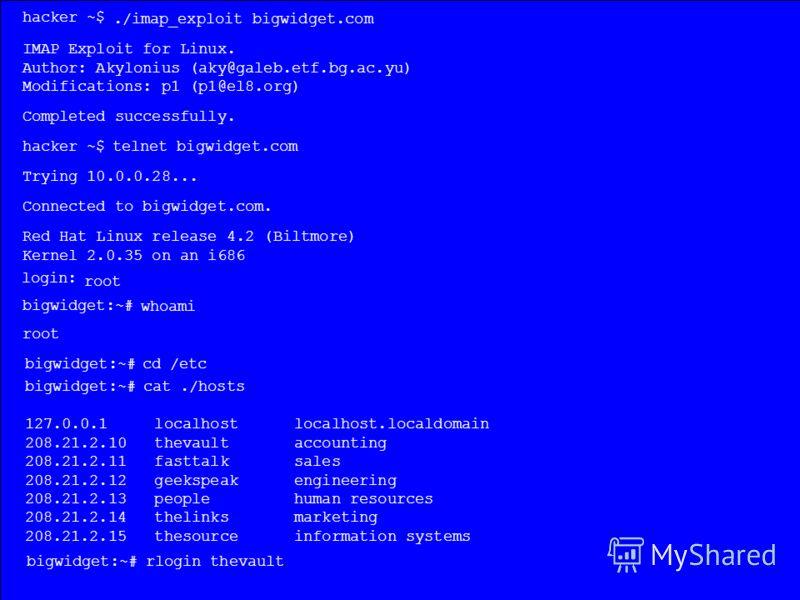 hacker ~$./imap_exploit bigwidget.com IMAP Exploit for Linux. Author: Akylonius (aky@galeb.etf.bg.ac.yu) Modifications: p1 (p1@el8.org) Completed successfully. hacker ~$ telnet bigwidget.com Trying 10.0.0.28... Connected to bigwidget.com. Red Hat Lin
