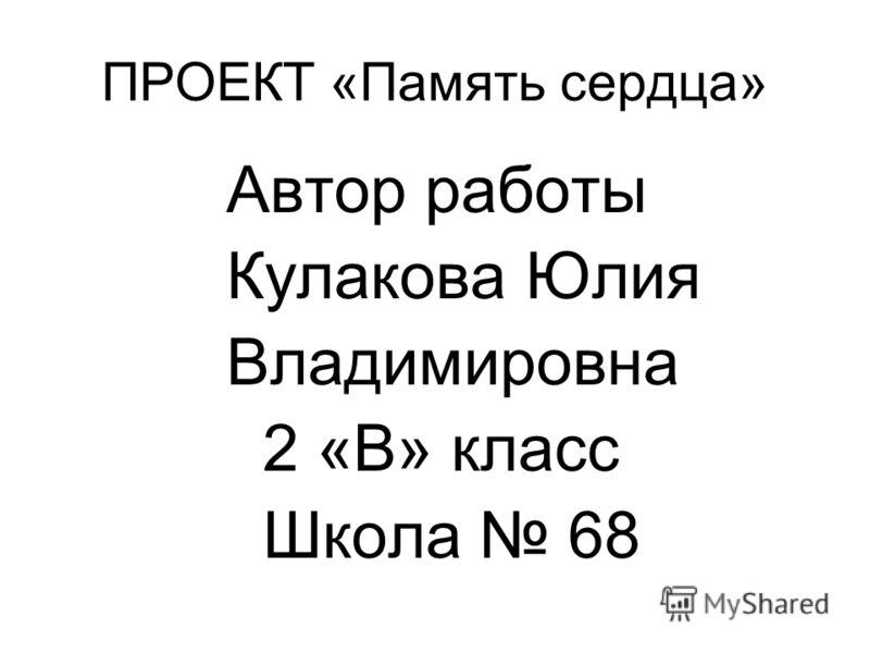 ПРОЕКТ «Память сердца» Автор работы Кулакова Юлия Владимировна 2 «В» класс Школа 68